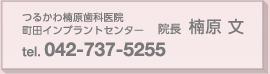 つるかわ楠原歯科医院 町田インプラントセンター 院長:楠原 文 tel:042-737-5255